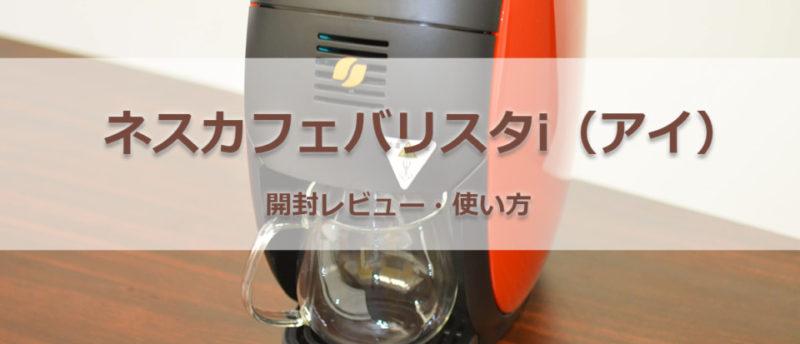 【簡単・基本操作】ネスカフェバリスタi(アイ)の使い方~開封から使用前のすすぎ、一杯目のコーヒーを淹れるまで~