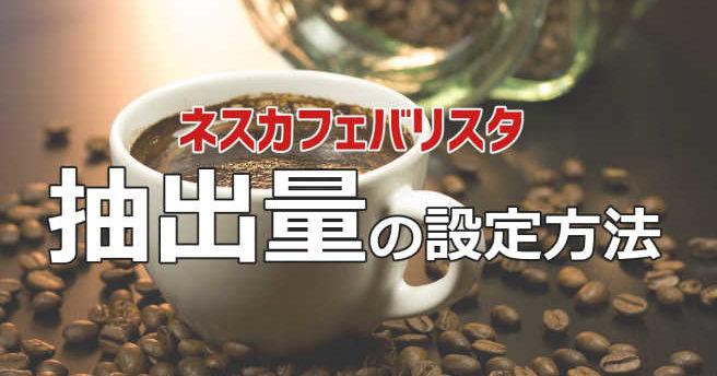 ネスカフェバリスタの抽出量と調節範囲はどのくらい?コーヒーの濃さは変えられるのか