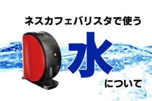 ネスカフェバリスタに使う水は水道水でOK!ミネラルウォーターは使える?