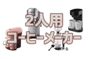 『二人用』のコーヒーメーカー、おすすめはこれ!選ぶポイント&口コミも紹介