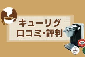 【口コミ・評判】キューリグはほんとに美味しいの?実際に使った人たちの評価まとめ!