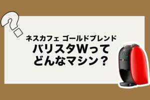 【最新機種】ネスカフェバリスタWってどんなマシン?既存マシンとの違いは